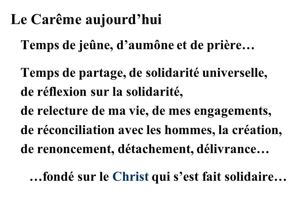 Le Carême aujourdhui Temps de jeûne, daumône et de prière… Temps de partage, de solidarité universelle, de réflexion sur la solidarité, de relecture de ma vie, de mes engagements, de réconciliation avec les hommes, la création, de renoncement, détachement, délivrance… …fondé sur le Christ qui sest fait solidaire…