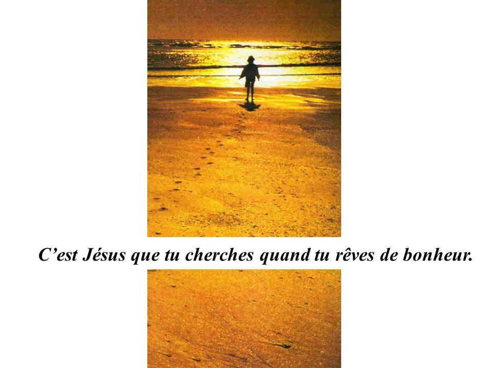 Cest Jésus que tu cherches quand tu rêves de bonheur.