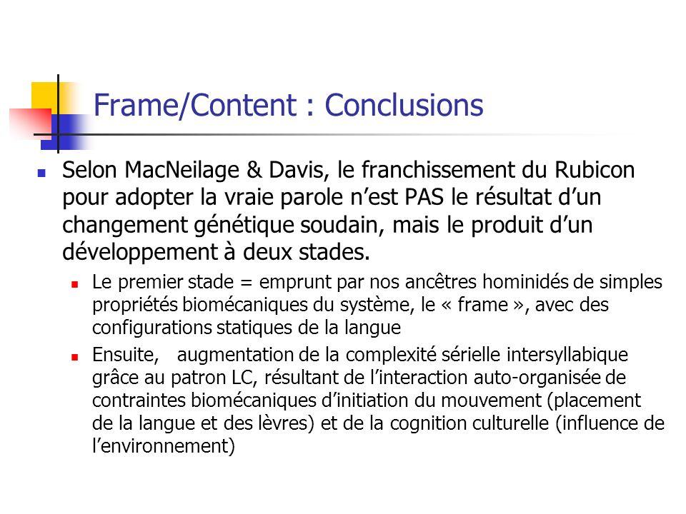 Frame/Content : Conclusions Selon MacNeilage & Davis, le franchissement du Rubicon pour adopter la vraie parole nest PAS le résultat dun changement génétique soudain, mais le produit dun développement à deux stades.