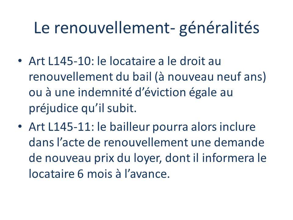 Le renouvellement- généralités Art L145-10: le locataire a le droit au renouvellement du bail (à nouveau neuf ans) ou à une indemnité déviction égale au préjudice quil subit.