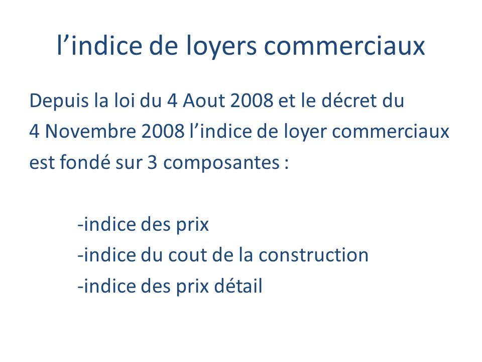 lindice de loyers commerciaux Depuis la loi du 4 Aout 2008 et le décret du 4 Novembre 2008 lindice de loyer commerciaux est fondé sur 3 composantes : -indice des prix -indice du cout de la construction -indice des prix détail