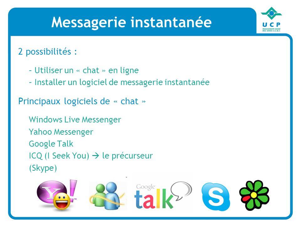 Messagerie instantanée 2 possibilités : – Utiliser un « chat » en ligne – Installer un logiciel de messagerie instantanée Principaux logiciels de « chat » Windows Live Messenger Yahoo Messenger Google Talk ICQ (I Seek You) le précurseur (Skype) Messagerie instantanée