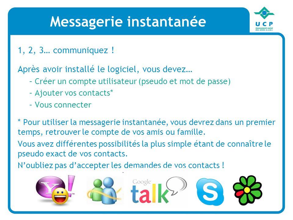 Messagerie instantanée 1, 2, 3… communiquez ! Après avoir installé le logiciel, vous devez… –Créer un compte utilisateur (pseudo et mot de passe) –Ajo