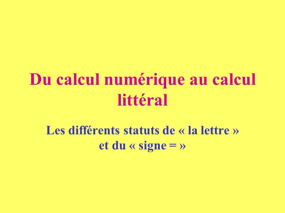 Du calcul numérique au calcul littéral Les différents statuts de « la lettre » et du « signe = »