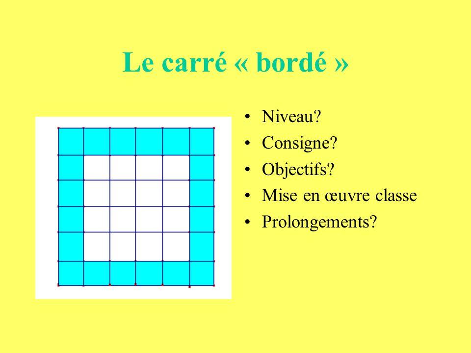 Le carré « bordé » Niveau? Consigne? Objectifs? Mise en œuvre classe Prolongements?