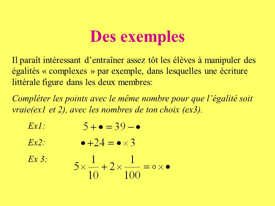 Des exemples Il paraît intéressant dentraîner assez tôt les élèves à manipuler des égalités « complexes » par exemple, dans lesquelles une écriture littérale figure dans les deux membres: Compléter les points avec le même nombre pour que légalité soit vraie(ex1 et 2), avec les nombres de ton choix (ex3).