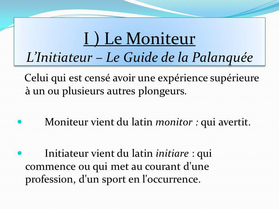 I ) Le Moniteur LInitiateur – Le Guide de la Palanquée Celui qui est censé avoir une expérience supérieure à un ou plusieurs autres plongeurs.