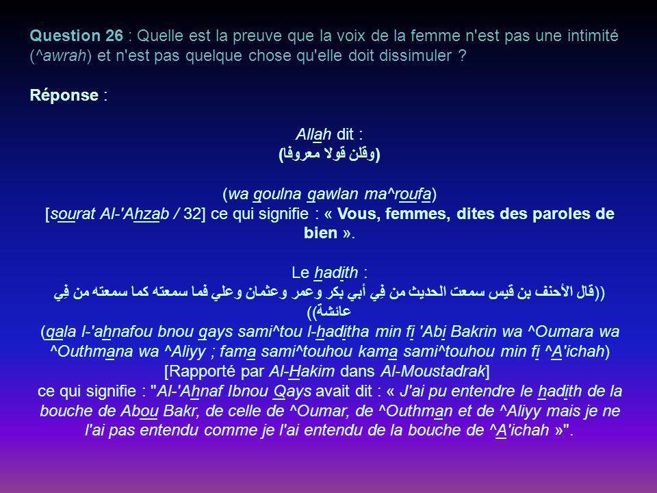 Question 26 : Quelle est la preuve que la voix de la femme n est pas une intimité (^awrah) et n est pas quelque chose qu elle doit dissimuler .