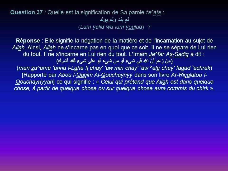 Question 37 : Quelle est la signification de Sa parole ta^ala : لم يلد ولم يولد (Lam yalid wa lam youlad) .