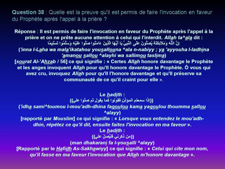 Question 38 : Quelle est la preuve qu il est permis de faire l invocation en faveur du Prophète après l appel à la prière .