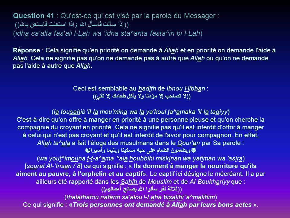 Question 41 : Qu est-ce qui est visé par la parole du Messager : ))إذا سألت فاسأل الله وإذا استعنت فاستعن بالله (( (idha sa alta fas ali l-Lah wa idha sta^anta fasta^in bi l-Lah) Réponse : Cela signifie qu en priorité on demande à Allah et en priorité on demande l aide à Allah.