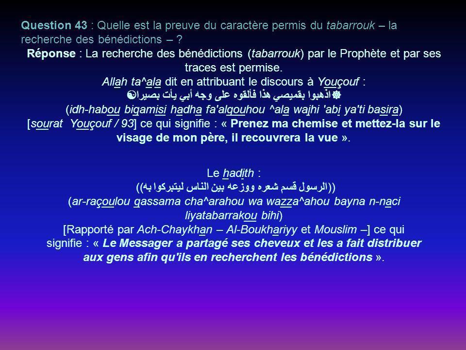 Question 43 : Quelle est la preuve du caractère permis du tabarrouk – la recherche des bénédictions – .