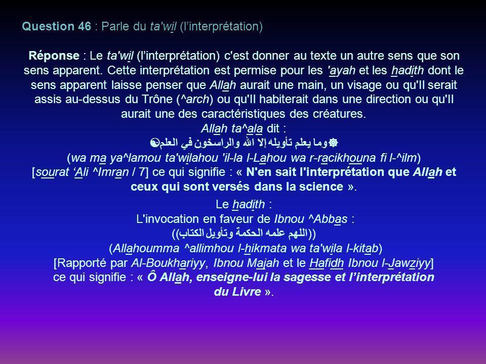 Question 46 : Parle du ta wil (linterprétation) Réponse : Le ta wil (linterprétation) c est donner au texte un autre sens que son sens apparent.