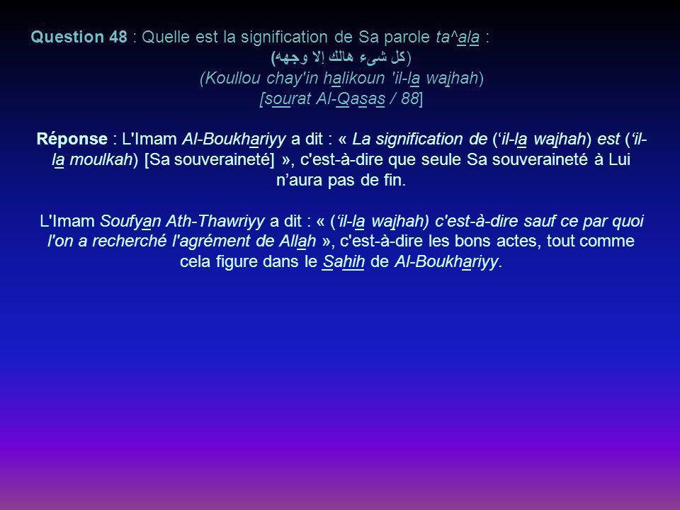 Question 48 : Quelle est la signification de Sa parole ta^ala : )كل شىء هالك إلا وجهه( (Koullou chay'in halikoun 'il-la wajhah) [sourat Al-Qasas / 88]