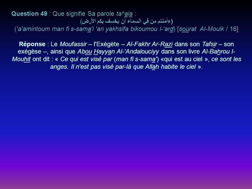 Question 49 : Que signifie Sa parole ta^ala : )ءأمنتم من في السماء أن يخسف بكم الأرض( ( a amintoum man fi s-sama i an yakhsifa bikoumou l- ard) [sourat Al-Moulk / 16] Réponse : Le Moufassir – l Exégète – Al-Fakhr Ar-Razi dans son Tafsir – son exégèse –, ainsi que Abou Hayyan Al- Andalouciyy dans son livre Al-Bahrou l- Mouhit ont dit : « Ce qui est visé par (man fi s-sama ) «qui est au ciel », ce sont les anges.