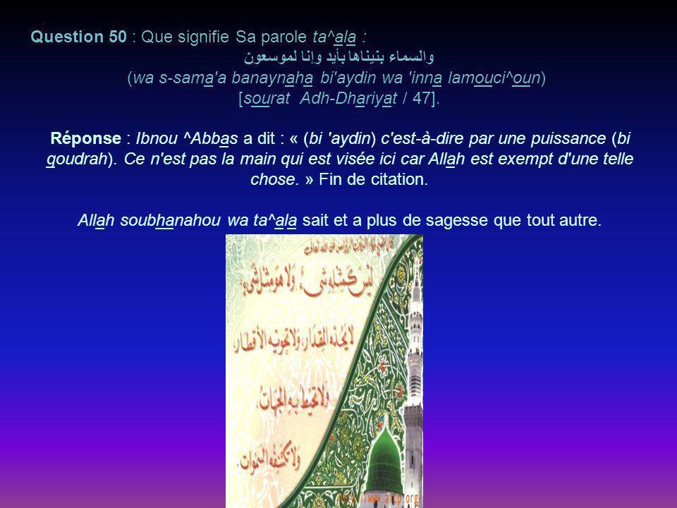 Question 50 : Que signifie Sa parole ta^ala : والسماء بنيناها بأيد وإنا لموسعون (wa s-sama a banaynaha bi aydin wa inna lamouci^oun) [sourat Adh-Dhariyat / 47].