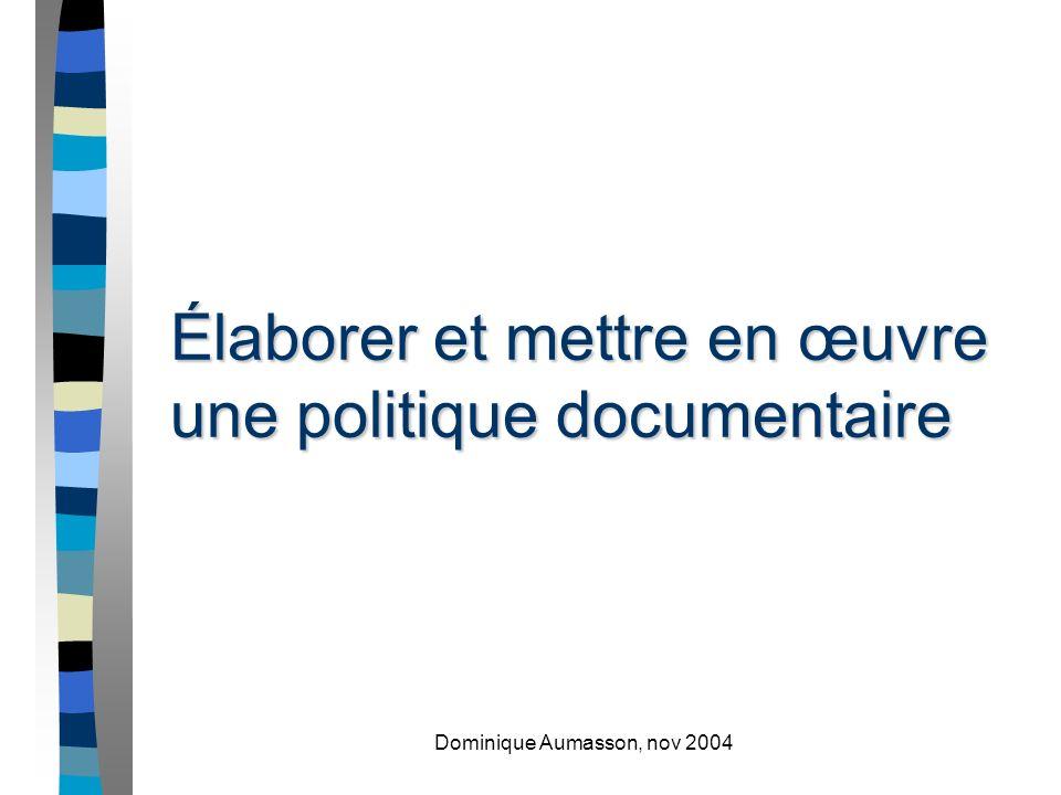 Dominique Aumasson, nov 2004 Élaborer et mettre en œuvre une politique documentaire