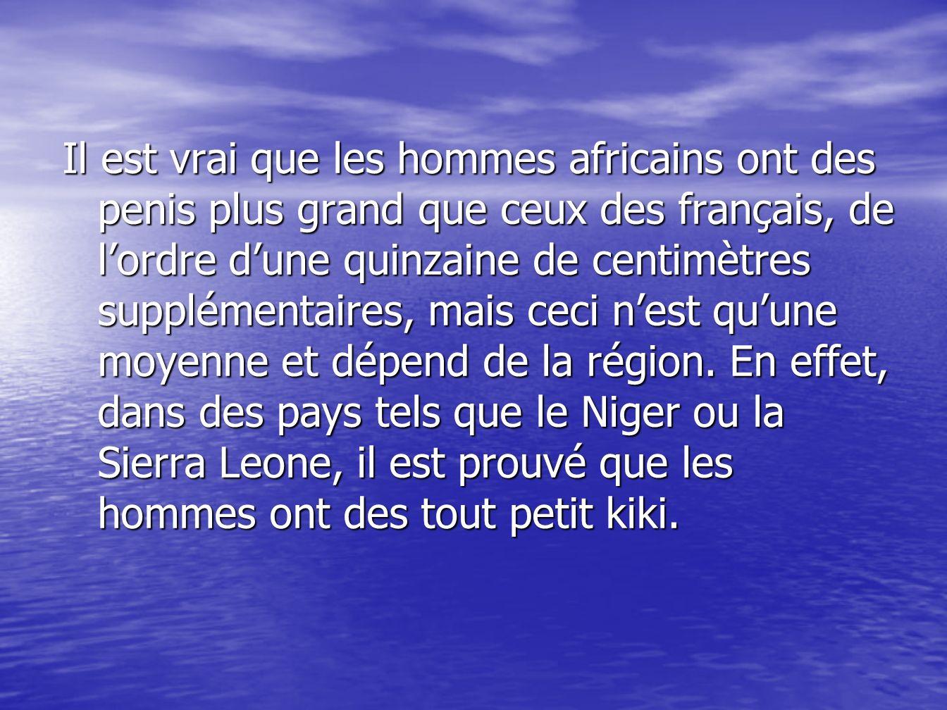Les hommes de ces régions sont dailleurs reconnus par tous lorsquils vont dans dautres pays, car étant donné que les africains se baladent tout le temps tout nus, on voit la petite taille de leur sexe.