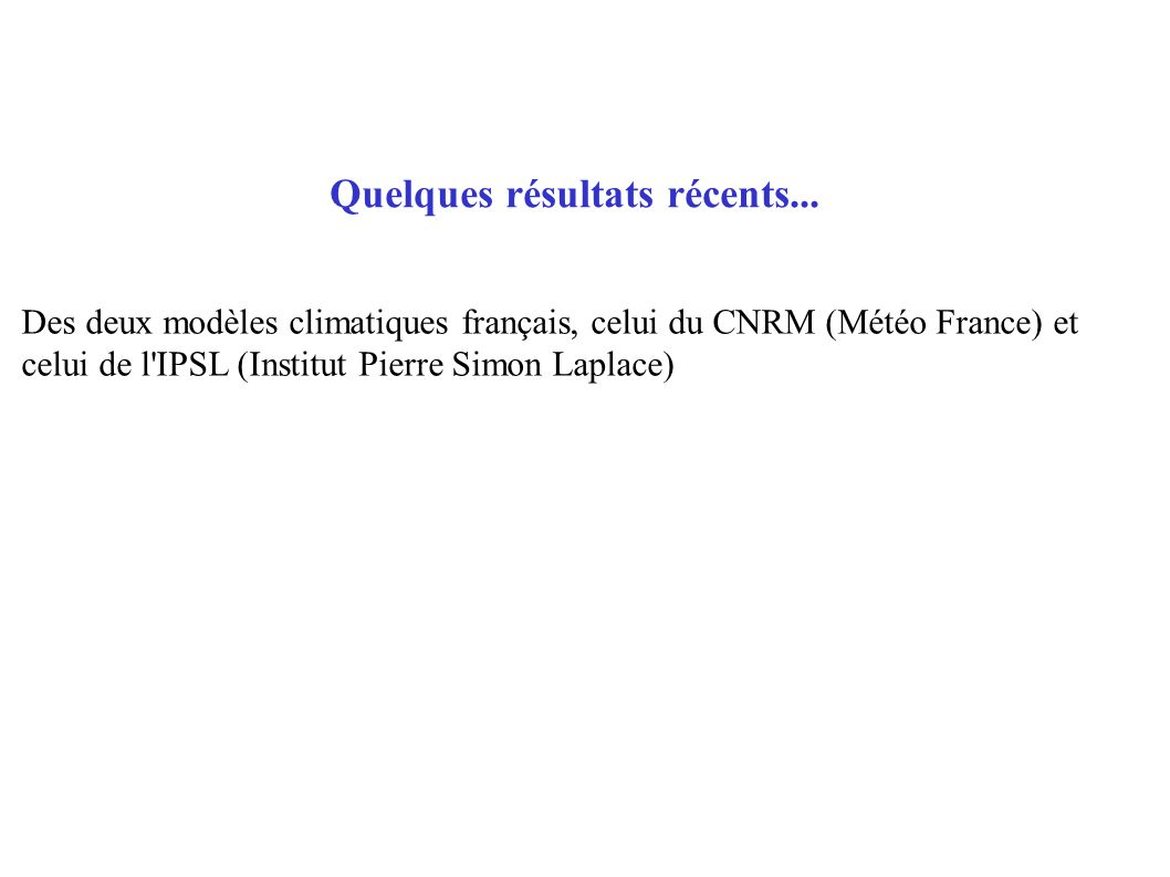 Quelques résultats récents... Des deux modèles climatiques français, celui du CNRM (Météo France) et celui de l'IPSL (Institut Pierre Simon Laplace)