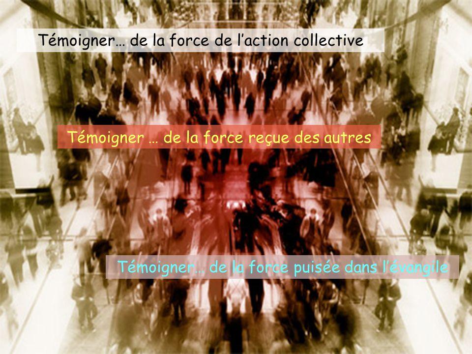 Témoigner… de la force de laction collective Témoigner … de la force reçue des autres Témoigner… de la force puisée dans lévangile
