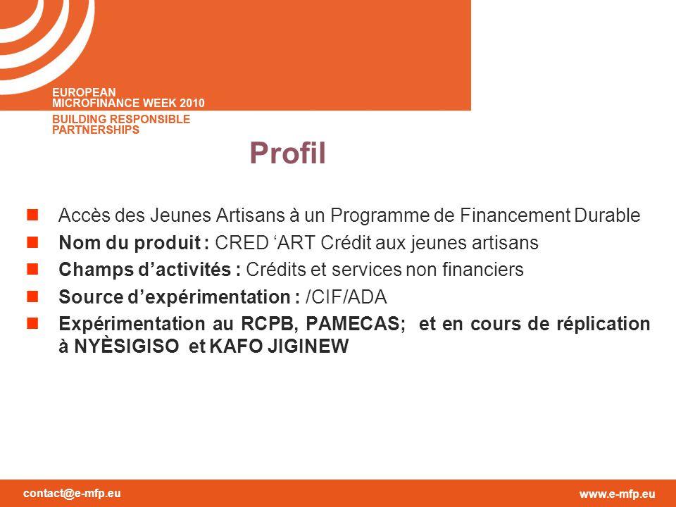 contact@e-mfp.eu www.e-mfp.eu Profil Accès des Jeunes Artisans à un Programme de Financement Durable Nom du produit : CRED ART Crédit aux jeunes artisans Champs dactivités : Crédits et services non financiers Source dexpérimentation : /CIF/ADA Expérimentation au RCPB, PAMECAS; et en cours de réplication à NYÈSIGISO et KAFO JIGINEW