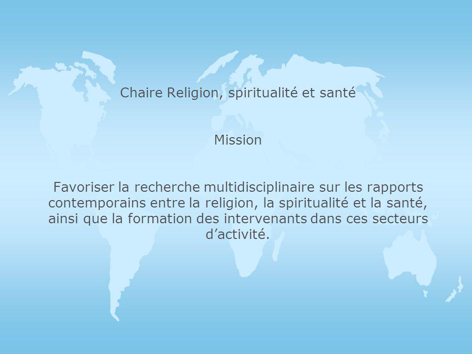Chaire Religion, spiritualité et santé Mission Favoriser la recherche multidisciplinaire sur les rapports contemporains entre la religion, la spiritualité et la santé, ainsi que la formation des intervenants dans ces secteurs dactivité.