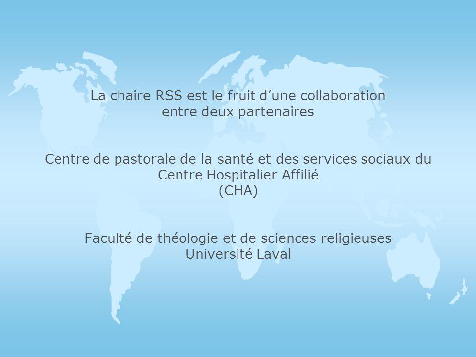 La chaire RSS est le fruit dune collaboration entre deux partenaires Centre de pastorale de la santé et des services sociaux du Centre Hospitalier Affilié (CHA) Faculté de théologie et de sciences religieuses Université Laval