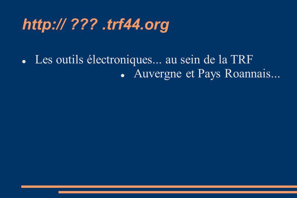 http:// ???.trf44.org Les outils électroniques... au sein de la TRF Auvergne et Pays Roannais...
