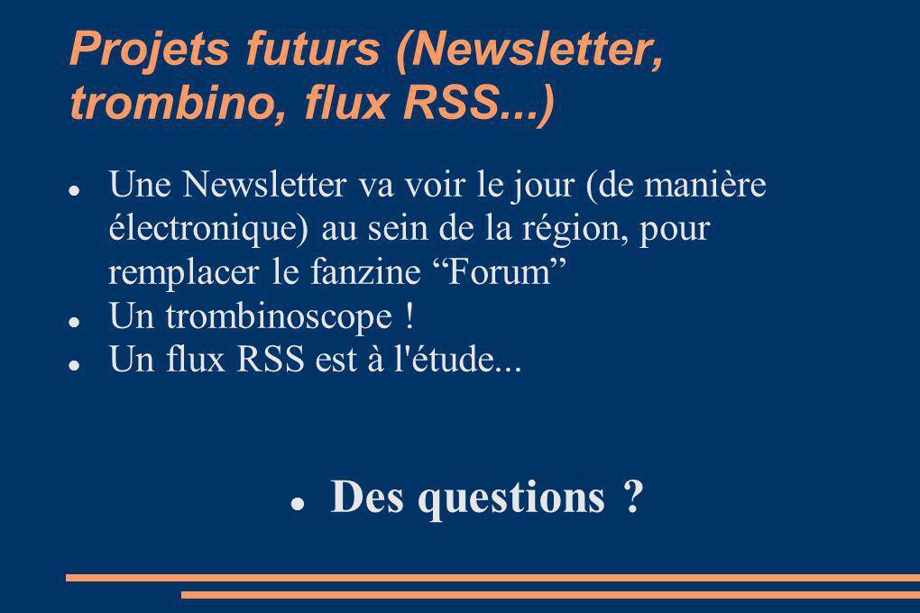 Projets futurs (Newsletter, trombino, flux RSS...) Une Newsletter va voir le jour (de manière électronique) au sein de la région, pour remplacer le fanzine Forum Un trombinoscope .