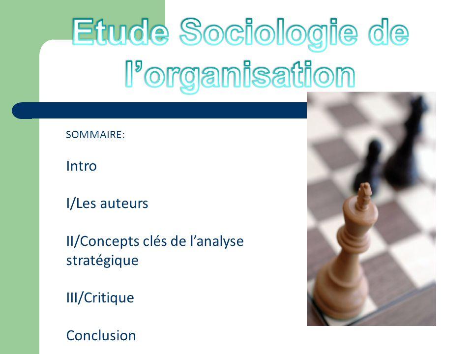 SOMMAIRE: Intro I/Les auteurs II/Concepts clés de lanalyse stratégique III/Critique Conclusion
