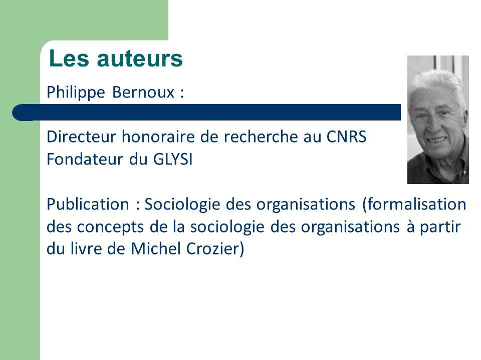 Les auteurs Philippe Bernoux : Directeur honoraire de recherche au CNRS Fondateur du GLYSI Publication : Sociologie des organisations (formalisation d