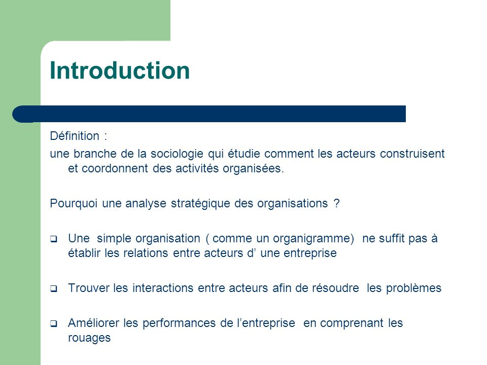 Introduction Définition : une branche de la sociologie qui étudie comment les acteurs construisent et coordonnent des activités organisées. Pourquoi u