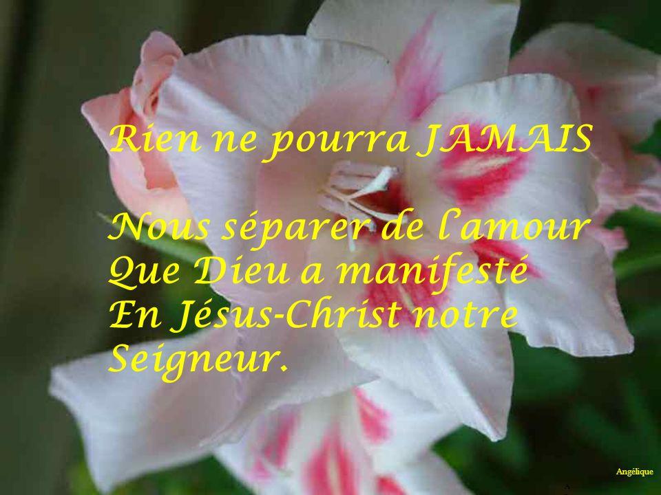 Ni la vie, ni les anges, ni dautres autorités ou puissances célestes, Ni le présent, ni lavenir, ni les forces den haut, ni celles den bas, ni aucune