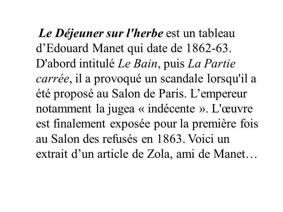 Le Déjeuner sur l'herbe est un tableau dEdouard Manet qui date de 1862-63. D'abord intitulé Le Bain, puis La Partie carrée, il a provoqué un scandale