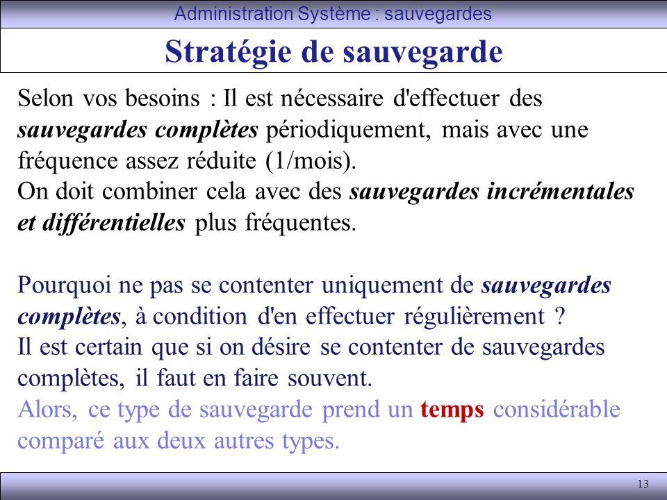 13 Stratégie de sauvegarde Administration Système : sauvegardes Selon vos besoins : Il est nécessaire d effectuer des sauvegardes complètes périodiquement, mais avec une fréquence assez réduite (1/mois).