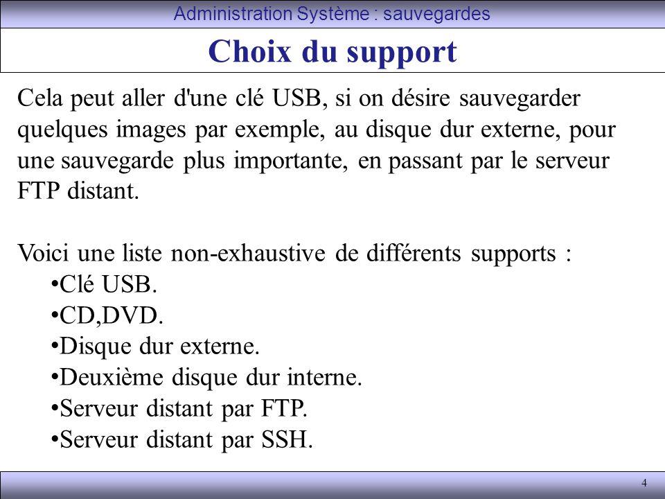 4 Choix du support Administration Système : sauvegardes Cela peut aller d une clé USB, si on désire sauvegarder quelques images par exemple, au disque dur externe, pour une sauvegarde plus importante, en passant par le serveur FTP distant.