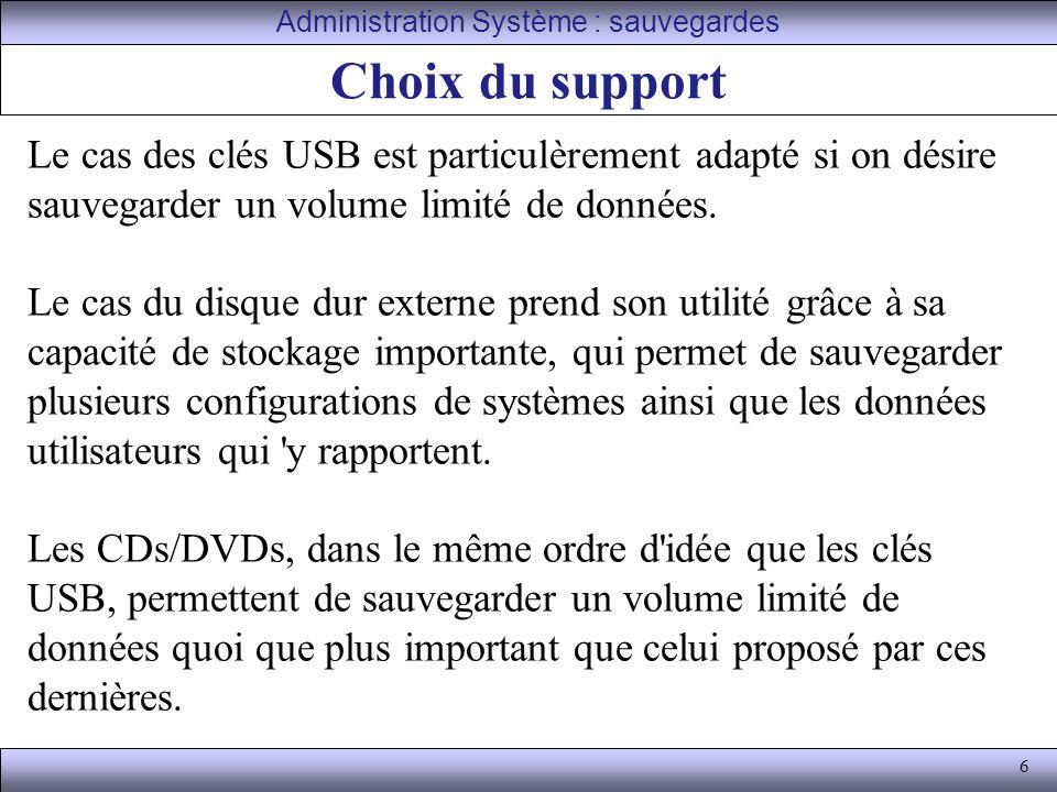 6 Choix du support Administration Système : sauvegardes Le cas des clés USB est particulèrement adapté si on désire sauvegarder un volume limité de données.