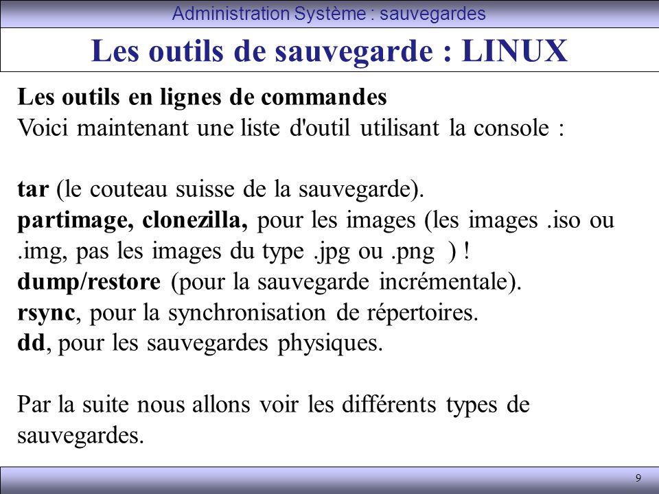 9 Les outils de sauvegarde : LINUX Administration Système : sauvegardes Les outils en lignes de commandes Voici maintenant une liste d outil utilisant la console : tar (le couteau suisse de la sauvegarde).