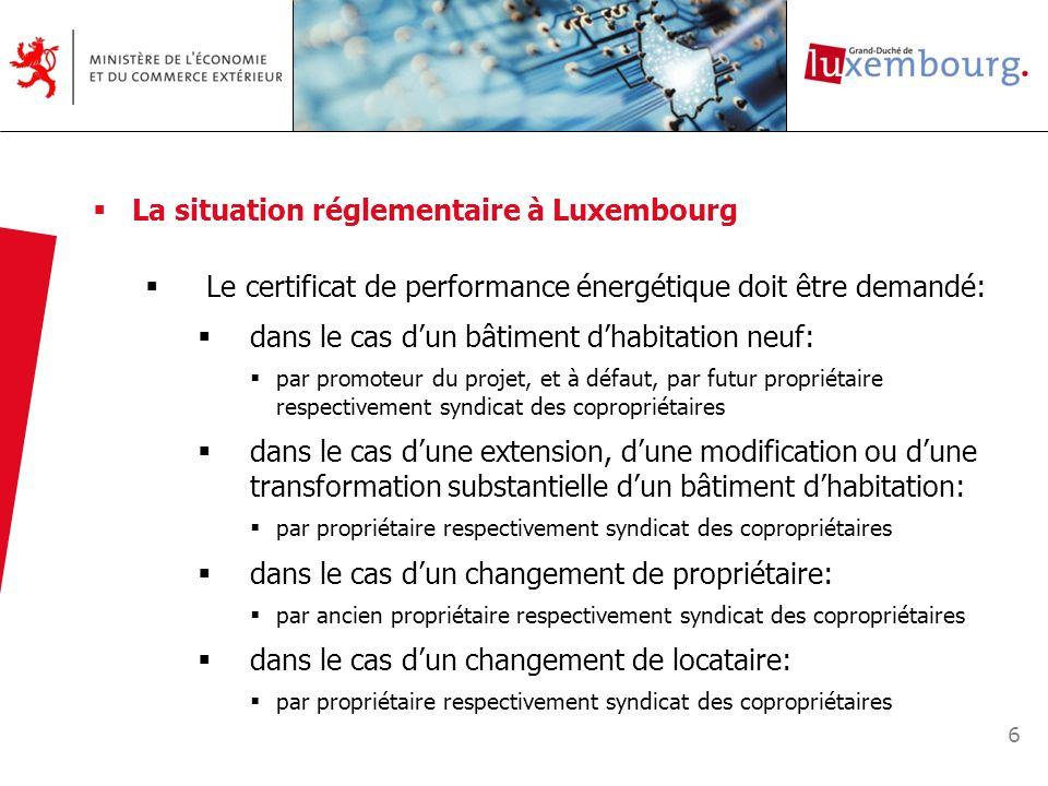 6 La situation réglementaire à Luxembourg Le certificat de performance énergétique doit être demandé: dans le cas dun bâtiment dhabitation neuf: par p