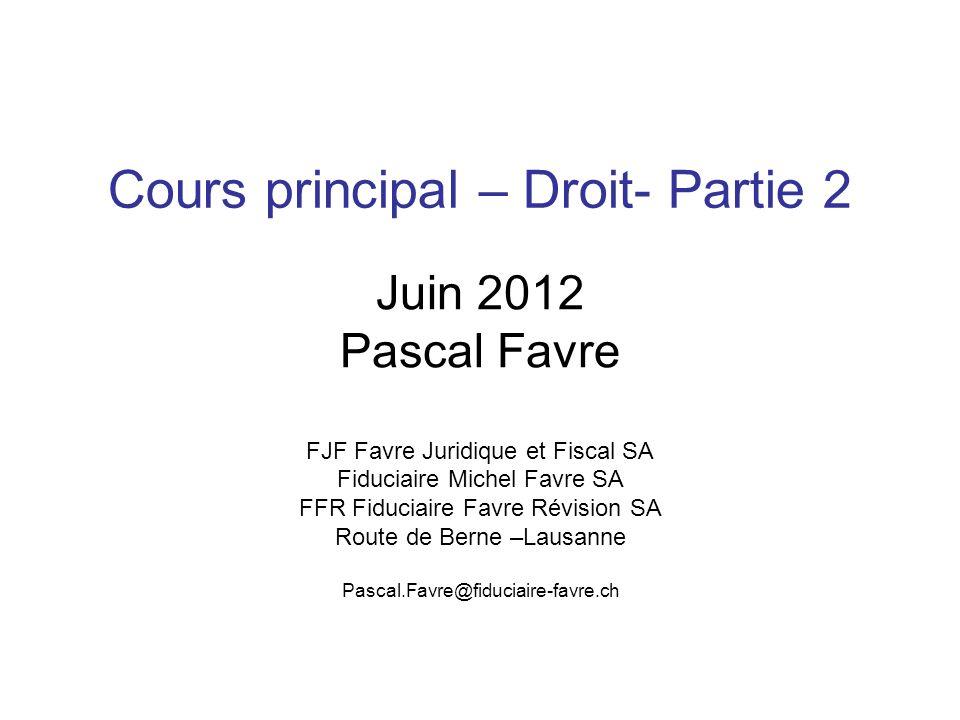 Cours principal – Droit- Partie 2 Juin 2012 Pascal Favre FJF Favre Juridique et Fiscal SA Fiduciaire Michel Favre SA FFR Fiduciaire Favre Révision SA Route de Berne –Lausanne Pascal.Favre@fiduciaire-favre.ch
