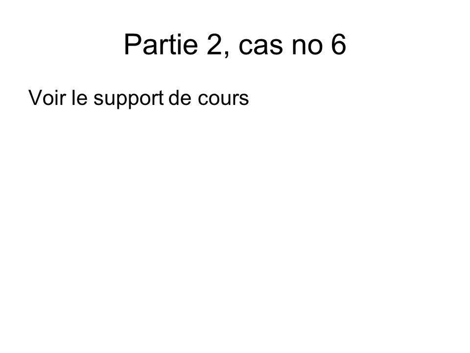 Partie 2, cas no 6 Voir le support de cours