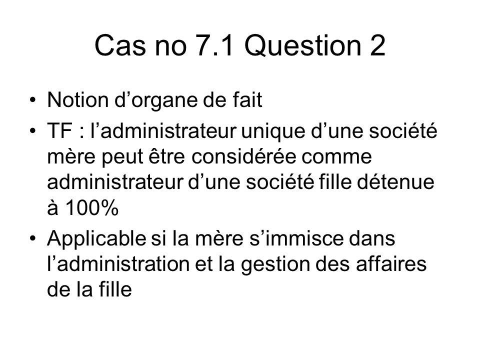 Cas no 7.1 Question 2 Notion dorgane de fait TF : ladministrateur unique dune société mère peut être considérée comme administrateur dune société fille détenue à 100% Applicable si la mère simmisce dans ladministration et la gestion des affaires de la fille