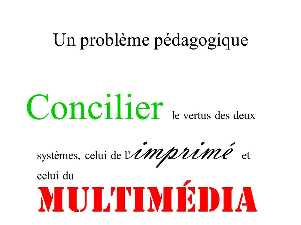 Un problème pédagogique Concilier le vertus des deux systèmes, celui de l imprimé et celui du multimédia