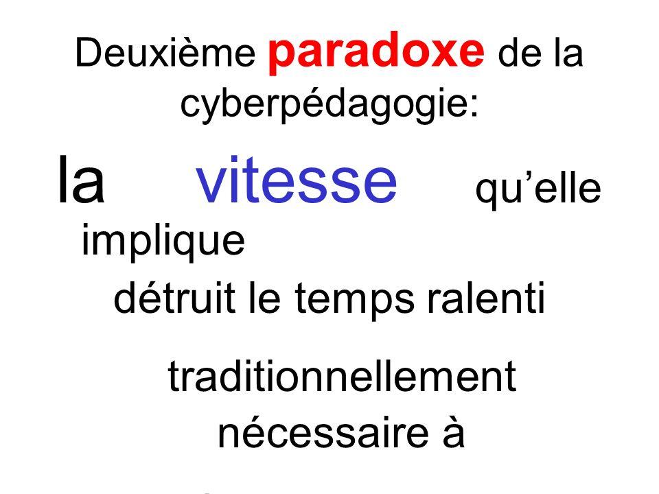 Deuxième paradoxe de la cyberpédagogie: la vitesse quelle implique détruit le temps ralenti traditionnellement nécessaire à lenseignement