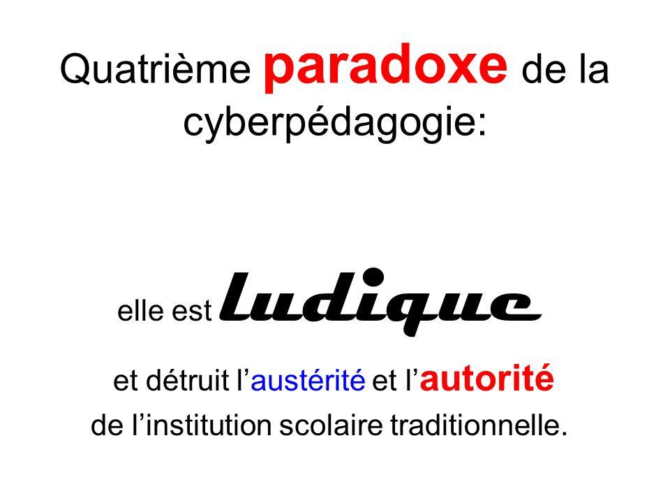 Quatrième paradoxe de la cyberpédagogie: elle est ludique et détruit laustérité et l autorité de linstitution scolaire traditionnelle.