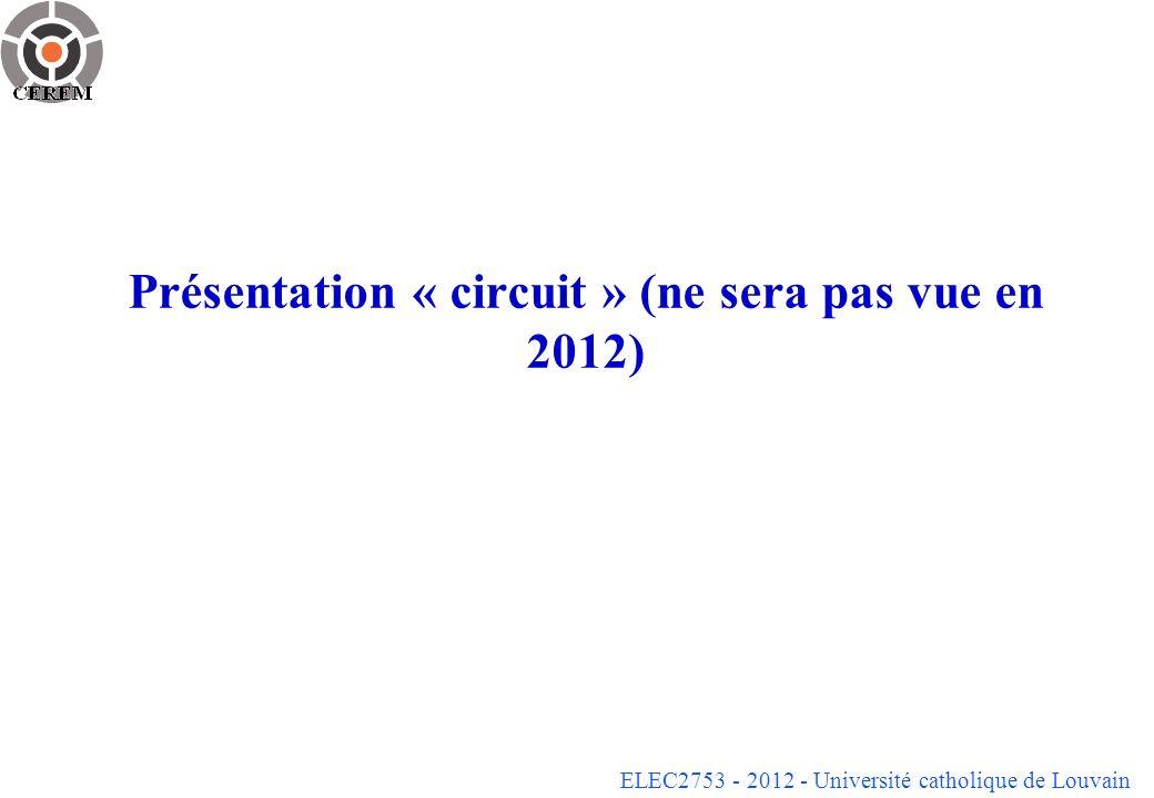 ELEC2753 - 2012 - Université catholique de Louvain Présentation « circuit » (ne sera pas vue en 2012)