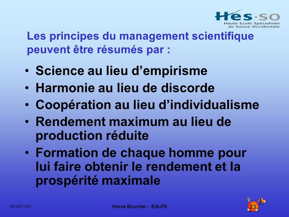 Hervé Bourrier - EIA-FR 23 HEG071127 23 Les principes du management scientifique peuvent être résumés par : Science au lieu dempirisme Harmonie au lie