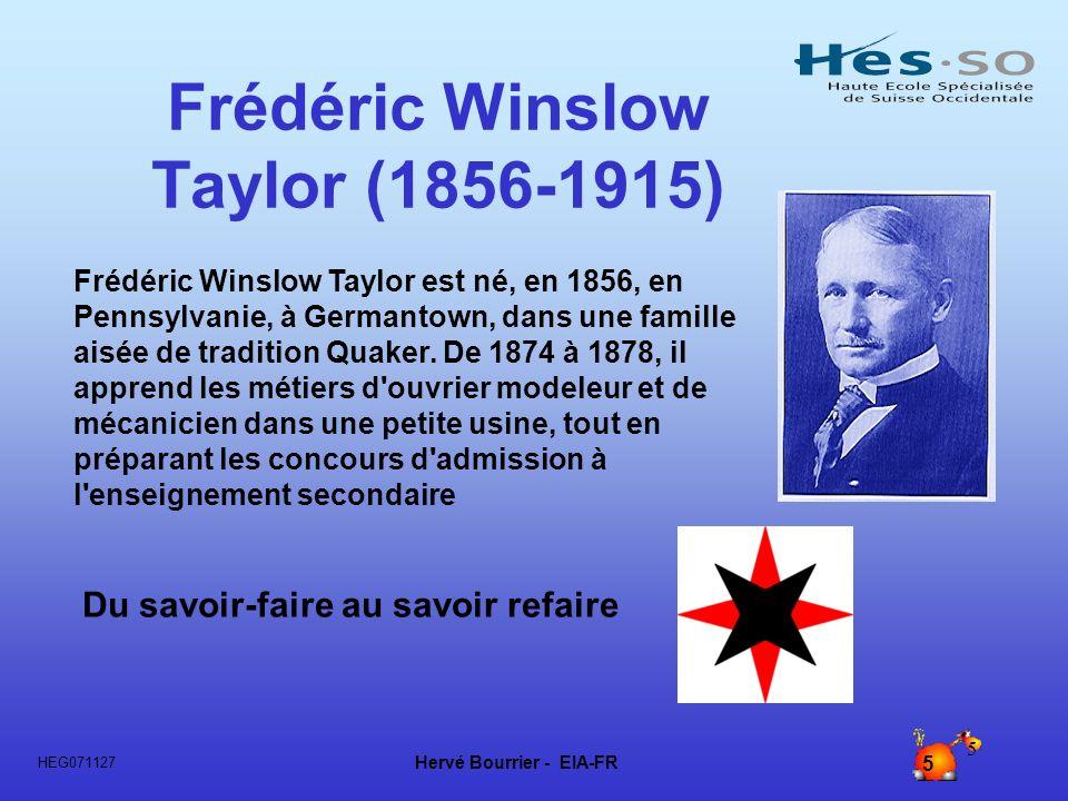 Hervé Bourrier - EIA-FR 5 HEG071127 5 Frédéric Winslow Taylor (1856-1915) Du savoir-faire au savoir refaire Frédéric Winslow Taylor est né, en 1856, e
