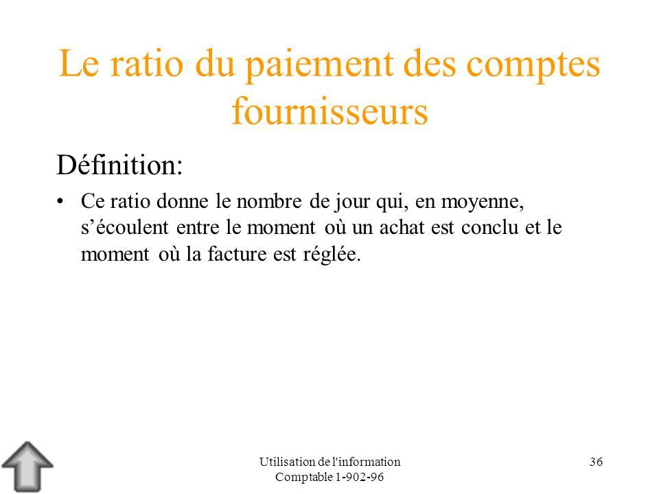 Utilisation de l'information Comptable 1-902-96 36 Le ratio du paiement des comptes fournisseurs Définition: Ce ratio donne le nombre de jour qui, en