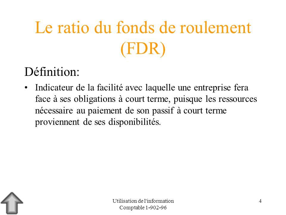 Utilisation de l'information Comptable 1-902-96 4 Le ratio du fonds de roulement (FDR) Définition: Indicateur de la facilité avec laquelle une entrepr